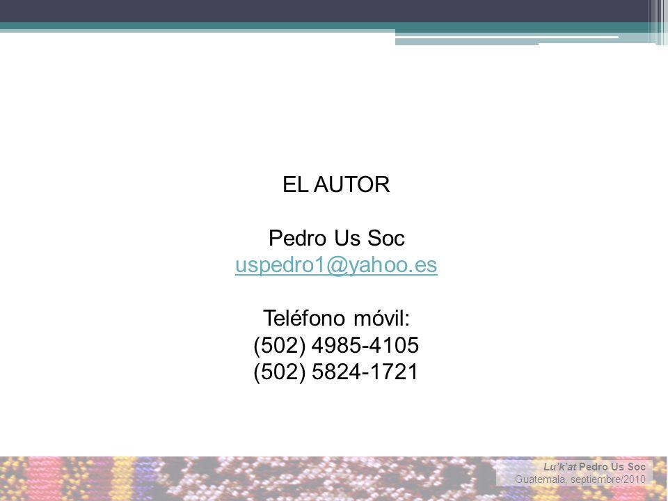 Lukat Pedro Us Soc Guatemala, septiembre/2010 EL AUTOR Pedro Us Soc uspedro1@yahoo.es Teléfono móvil: (502) 4985-4105 (502) 5824-1721