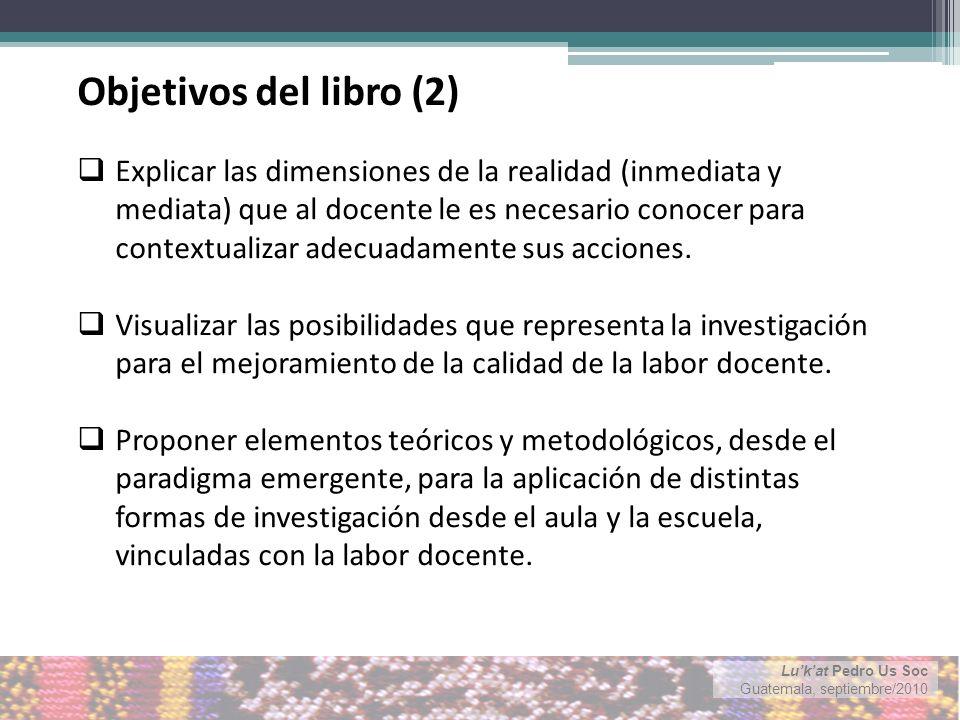 Lukat Pedro Us Soc Guatemala, septiembre/2010 Explicar las dimensiones de la realidad (inmediata y mediata) que al docente le es necesario conocer para contextualizar adecuadamente sus acciones.