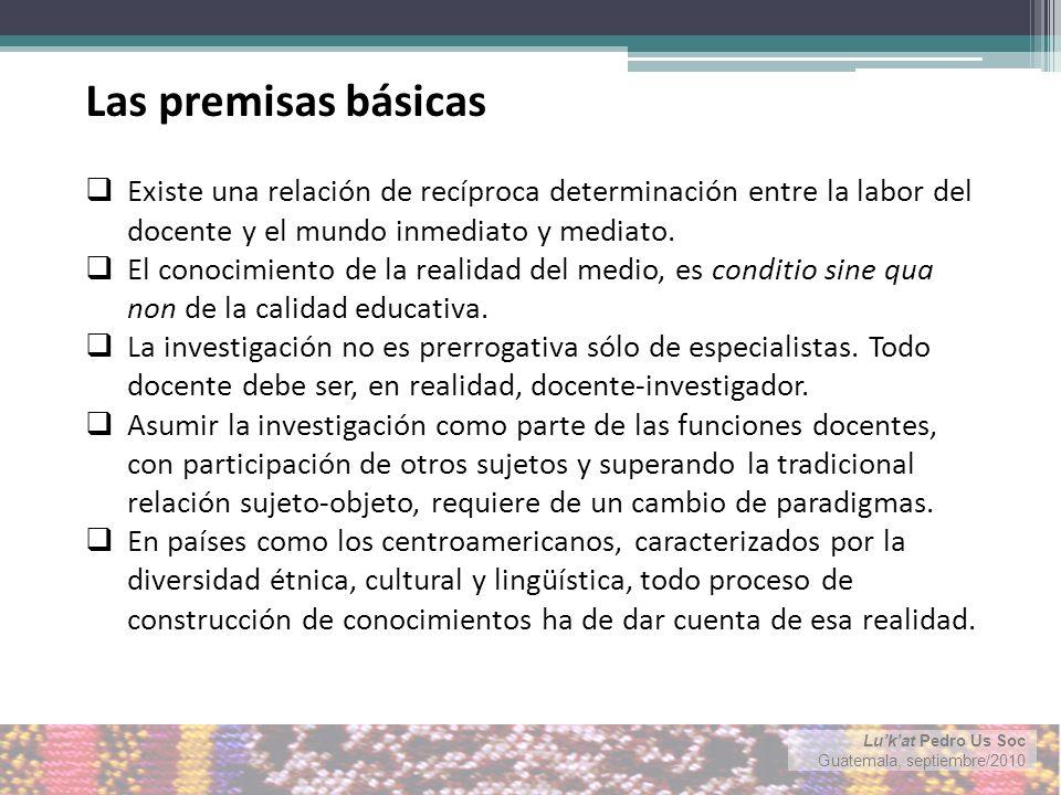 Lukat Pedro Us Soc Guatemala, septiembre/2010 Las premisas básicas Existe una relación de recíproca determinación entre la labor del docente y el mundo inmediato y mediato.