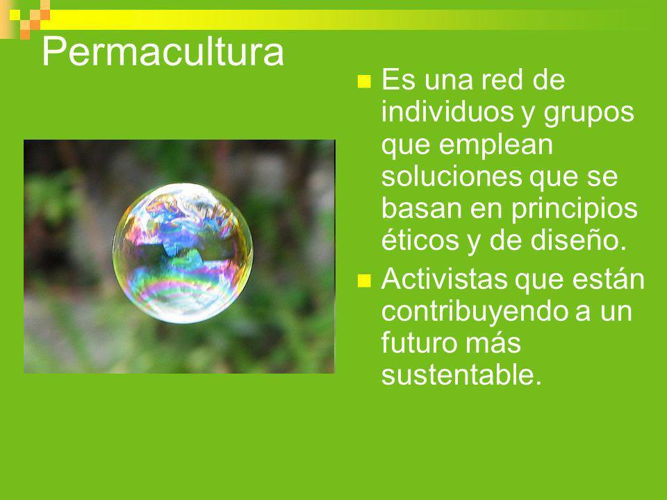 Permacultura Es una red de individuos y grupos que emplean soluciones que se basan en principios éticos y de diseño. Activistas que están contribuyend