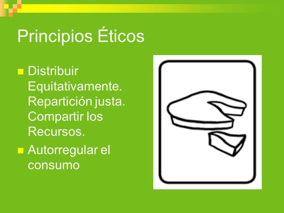 Principios Éticos Distribuir Equitativamente. Repartición justa. Compartir los Recursos. Autorregular el consumo