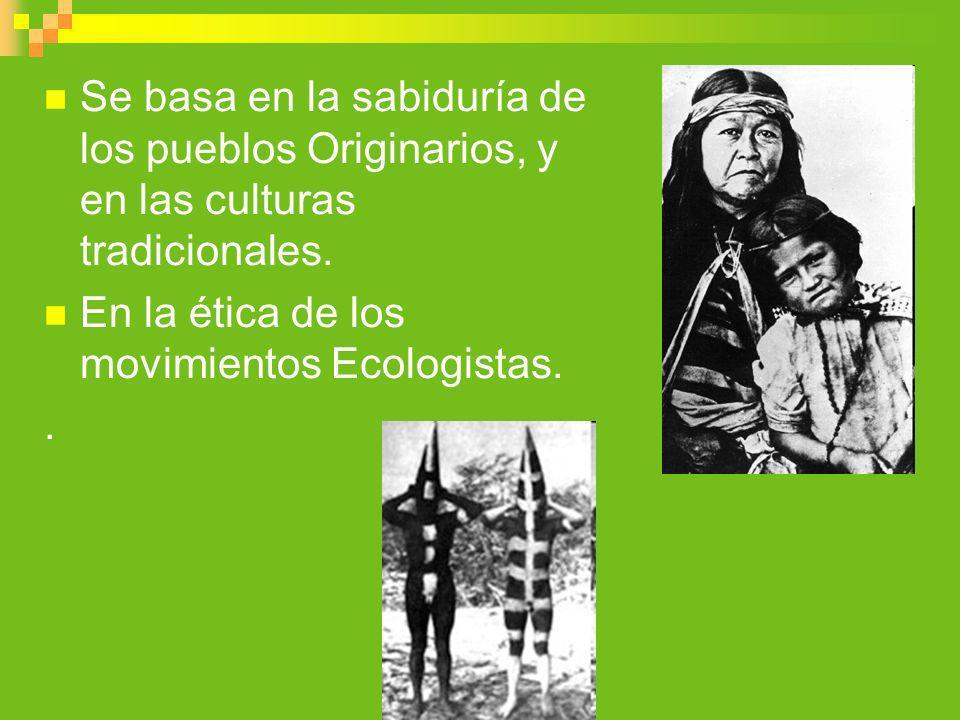 Se basa en la sabiduría de los pueblos Originarios, y en las culturas tradicionales. En la ética de los movimientos Ecologistas..