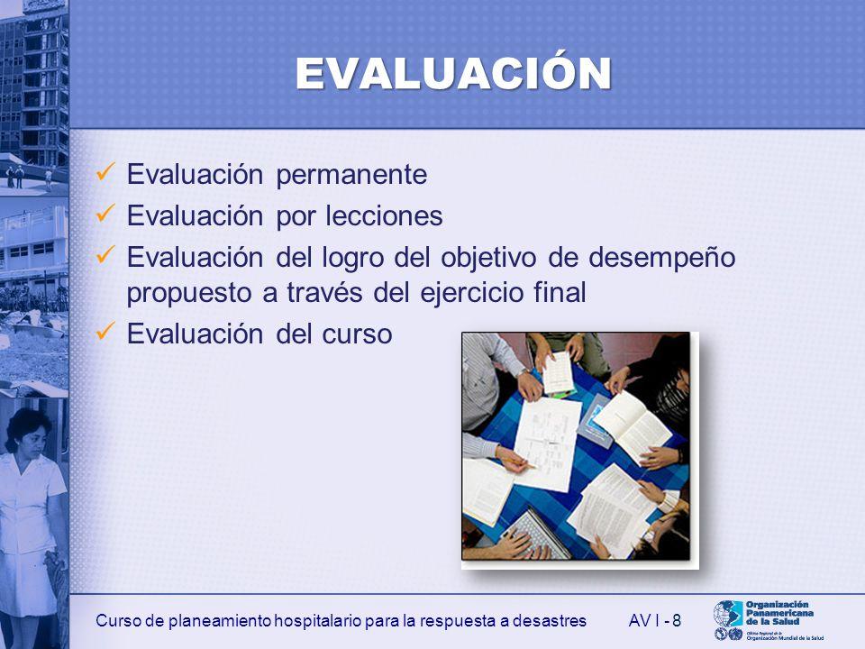 Curso de planeamiento hospitalario para la respuesta a desastresAV I - EVALUACIÓN Evaluación permanente Evaluación por lecciones Evaluación del logro del objetivo de desempeño propuesto a través del ejercicio final Evaluación del curso 8