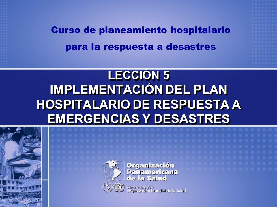 Curso de planeamiento hospitalario para la respuesta a desastres LECCIÓN 5 IMPLEMENTACIÓN DEL PLAN HOSPITALARIO DE RESPUESTA A EMERGENCIAS Y DESASTRES