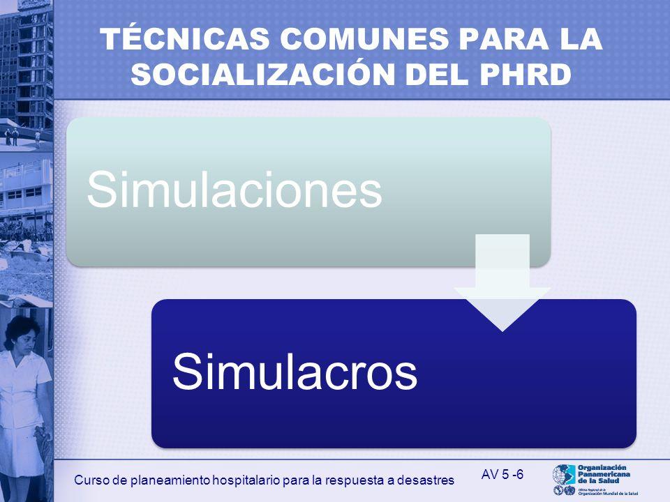 Curso de planeamiento hospitalario para la respuesta a desastres TÉCNICAS COMUNES PARA LA SOCIALIZACIÓN DEL PHRD SimulacionesSimulacros AV 5 -6