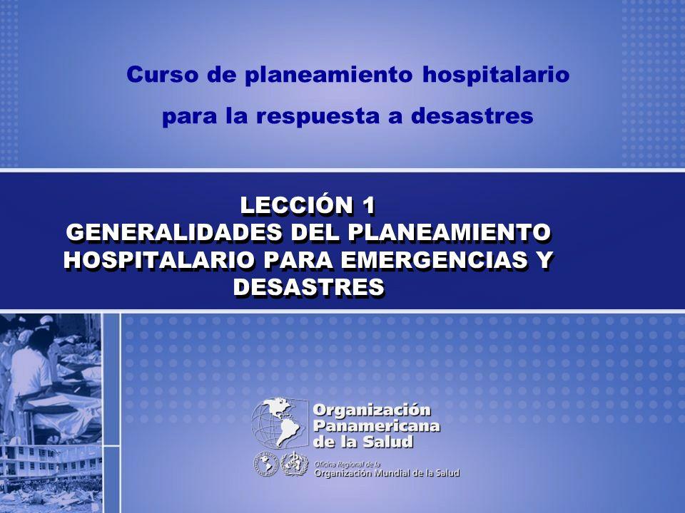 Curso de planeamiento hospitalario para la respuesta a desastres LECCIÓN 1 GENERALIDADES DEL PLANEAMIENTO HOSPITALARIO PARA EMERGENCIAS Y DESASTRES