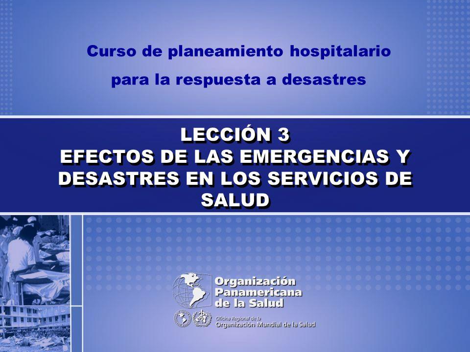 Curso de planeamiento hospitalario para la respuesta a desastres LECCIÓN 3 EFECTOS DE LAS EMERGENCIAS Y DESASTRES EN LOS SERVICIOS DE SALUD