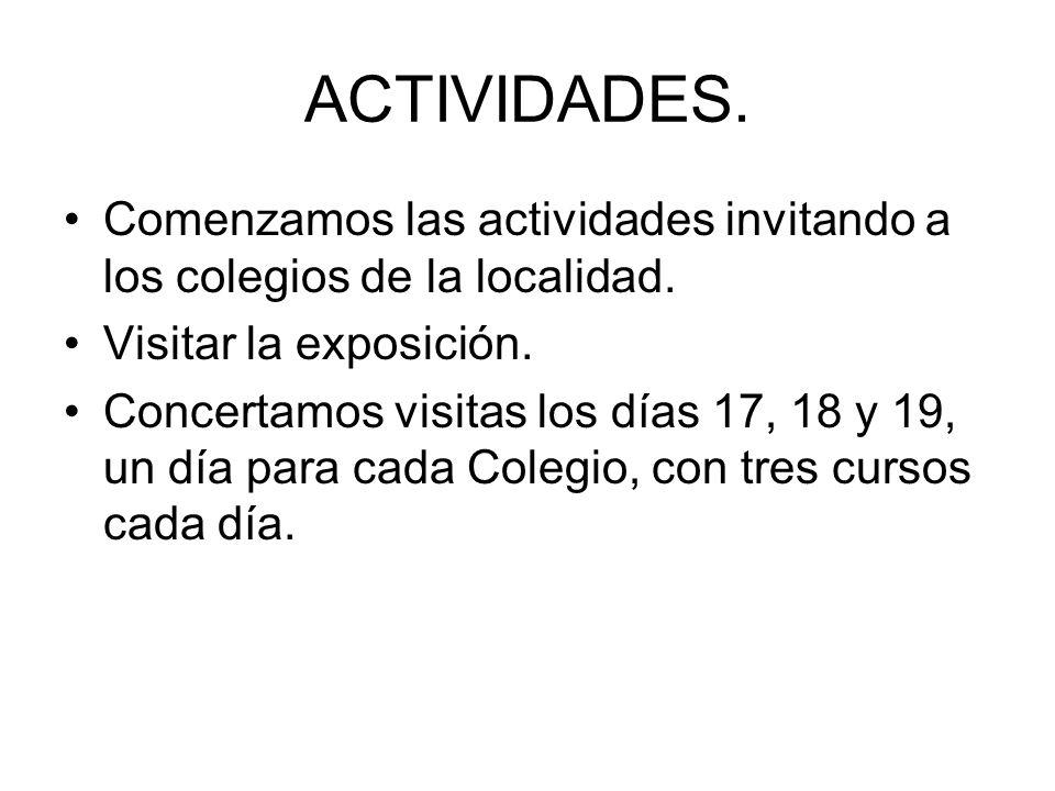 ACTIVIDADES. Comenzamos las actividades invitando a los colegios de la localidad. Visitar la exposición. Concertamos visitas los días 17, 18 y 19, un