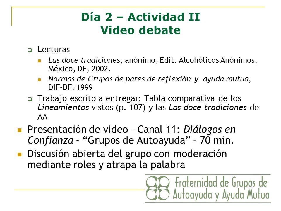 Día 2 – Actividad II Video debate Lecturas Las doce tradiciones, anónimo, Edit. Alcohólicos Anónimos, México, DF, 2002. Normas de Grupos de pares de r