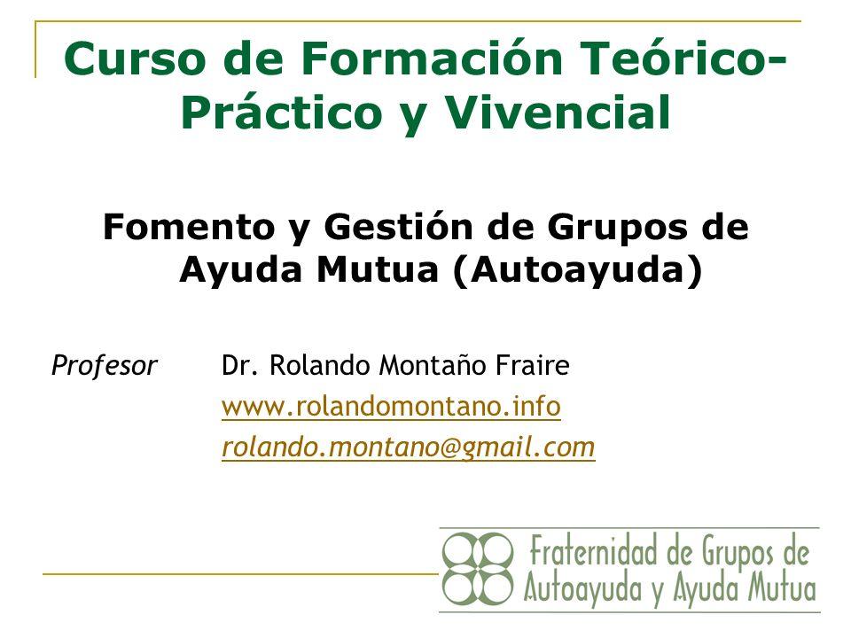 Curso de Formación Teórico- Práctico y Vivencial Fomento y Gestión de Grupos de Ayuda Mutua (Autoayuda) ProfesorDr. Rolando Montaño Fraire www.rolando