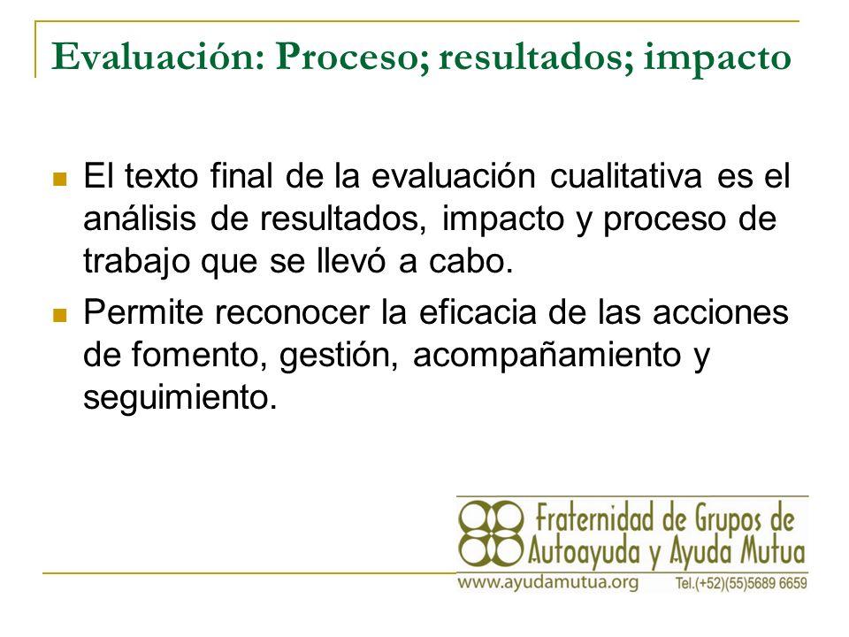 Evaluación: Proceso; resultados; impacto El texto final de la evaluación cualitativa es el análisis de resultados, impacto y proceso de trabajo que se llevó a cabo.