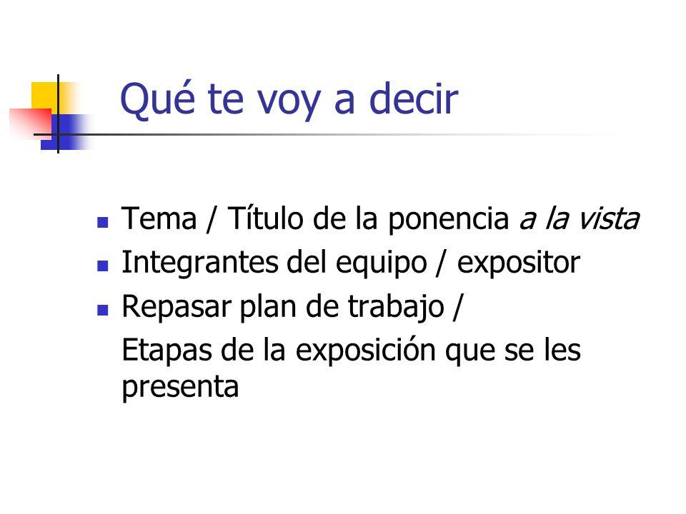 Qué te voy a decir Tema / Título de la ponencia a la vista Integrantes del equipo / expositor Repasar plan de trabajo / Etapas de la exposición que se