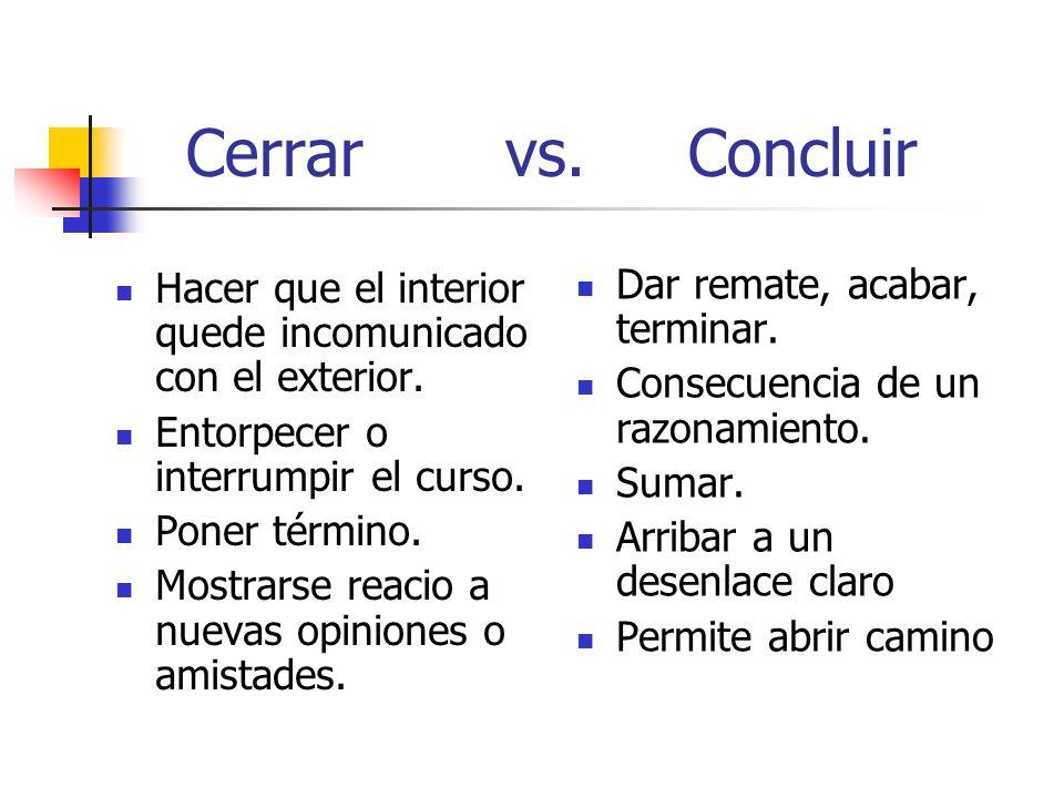 Cerrar vs. Concluir Hacer que el interior quede incomunicado con el exterior. Entorpecer o interrumpir el curso. Poner término. Mostrarse reacio a nue