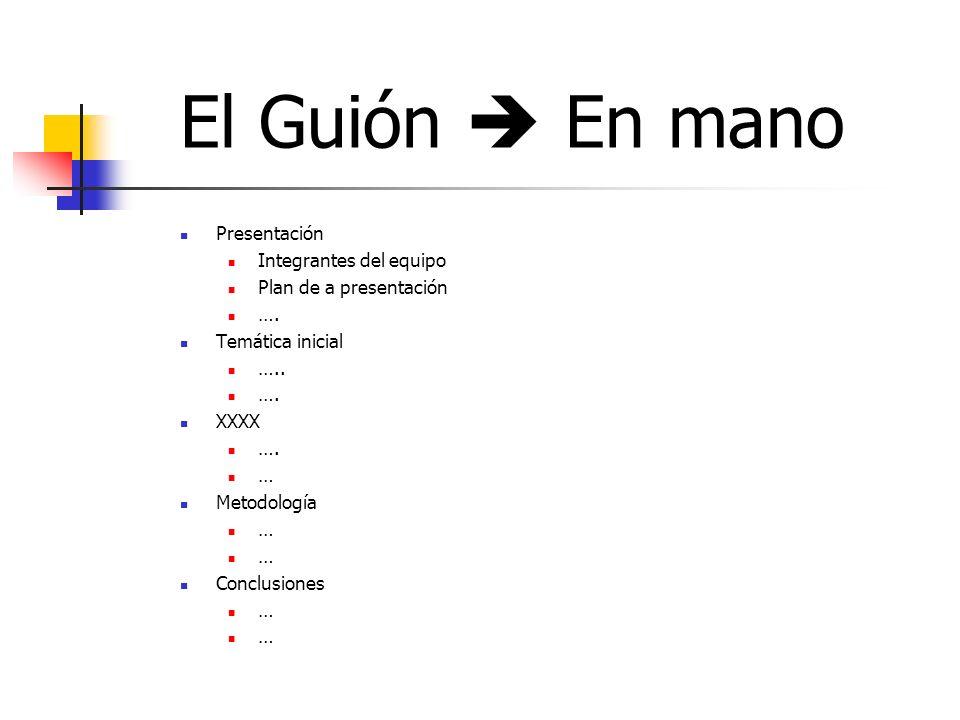 El Guión En mano Presentación Integrantes del equipo Plan de a presentación …. Temática inicial ….. …. XXXX …. … Metodología … Conclusiones …