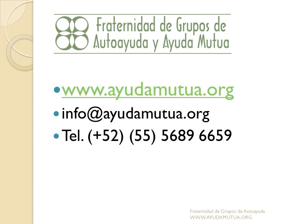 www.ayudamutua.org info@ayudamutua.org Tel. (+52) (55) 5689 6659 Fraternidad de Grupos de Autoayuda WWW.AYUDAMUTUA.ORG