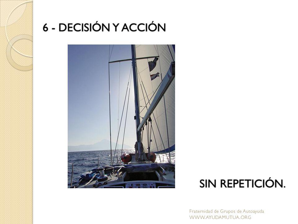 6 - DECISIÓN Y ACCIÓN SIN REPETICIÓN. Fraternidad de Grupos de Autoayuda WWW.AYUDAMUTUA.ORG