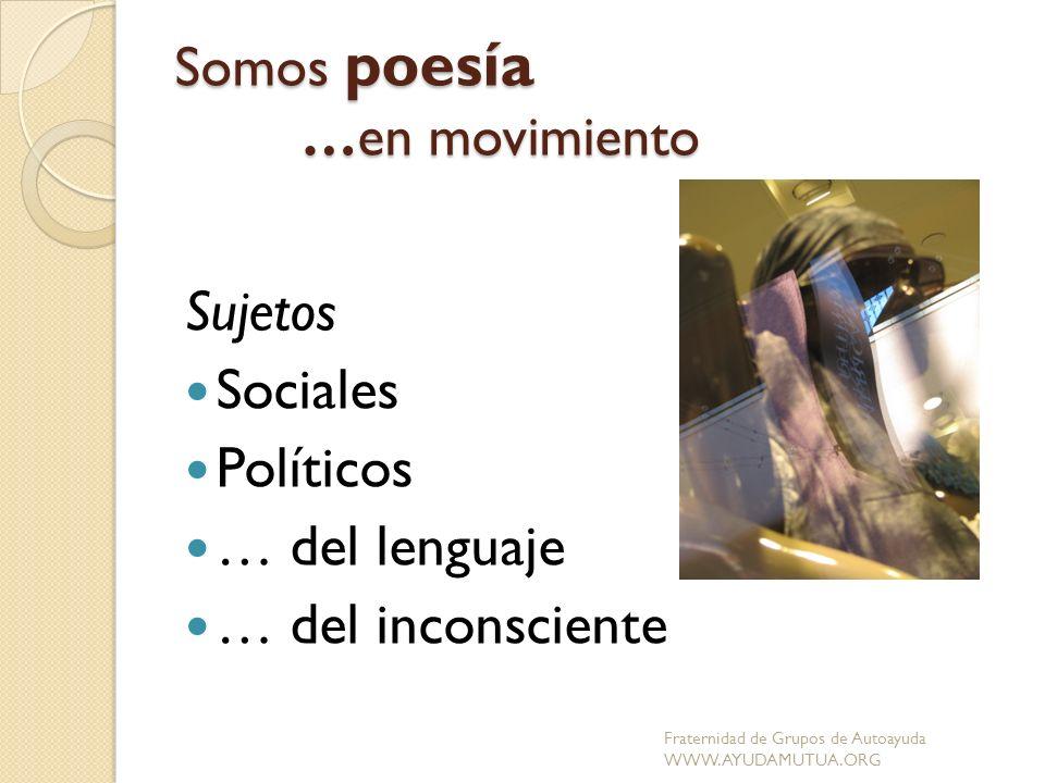 Somos poesía …en movimiento Sujetos Sociales Políticos … del lenguaje … del inconsciente Fraternidad de Grupos de Autoayuda WWW.AYUDAMUTUA.ORG