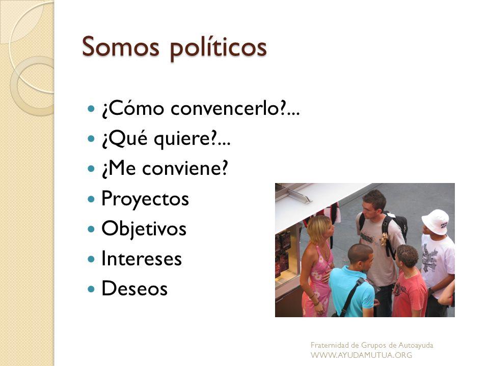 Somos políticos ¿Cómo convencerlo?... ¿Qué quiere?... ¿Me conviene? Proyectos Objetivos Intereses Deseos Fraternidad de Grupos de Autoayuda WWW.AYUDAM