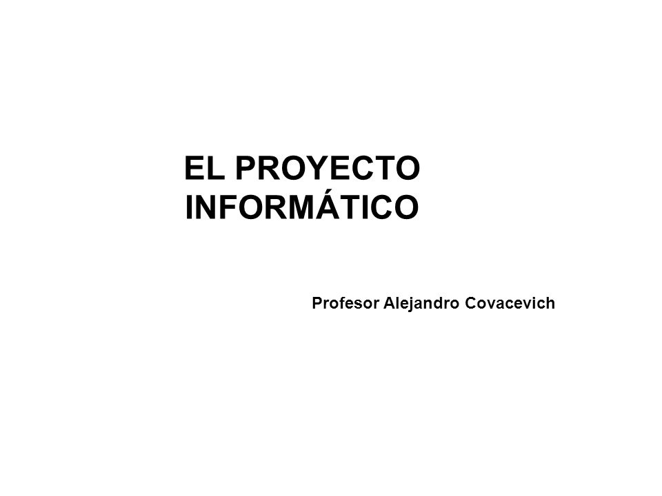 EL PROYECTO INFORMÁTICO Profesor Alejandro Covacevich