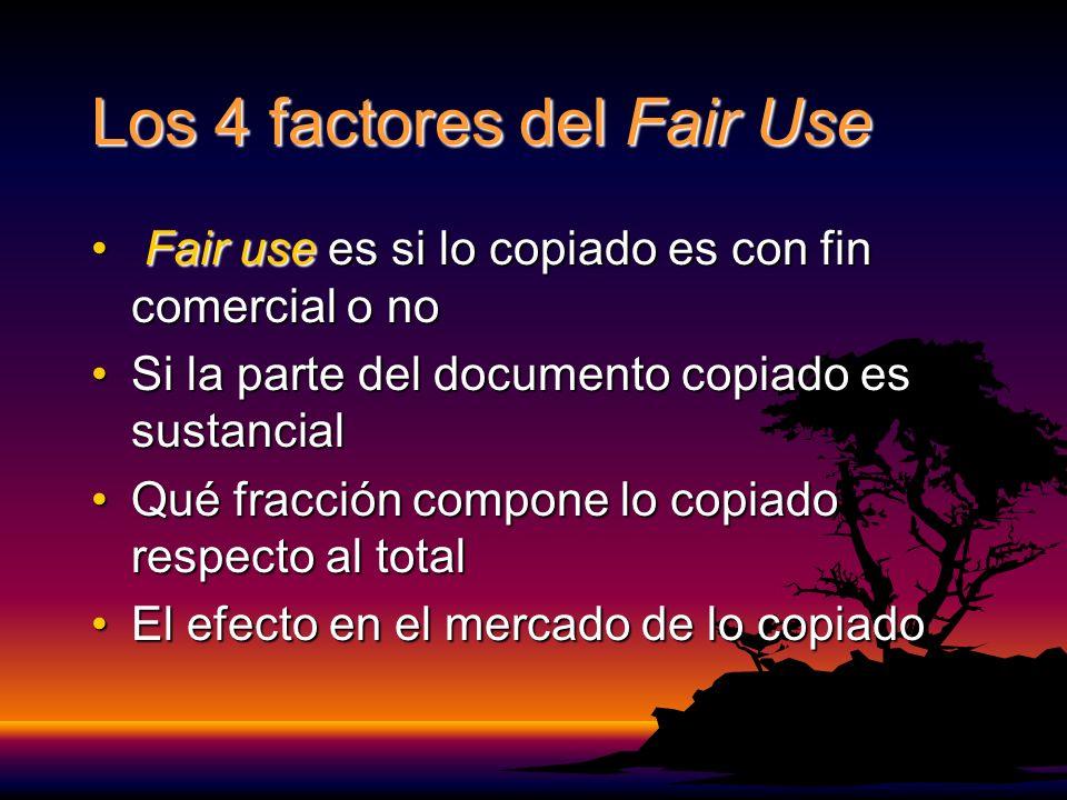 Los 4 factores del Fair Use Fair use es si lo copiado es con fin comercial o no Fair use es si lo copiado es con fin comercial o no Si la parte del documento copiado es sustancialSi la parte del documento copiado es sustancial Qué fracción compone lo copiado respecto al totalQué fracción compone lo copiado respecto al total El efecto en el mercado de lo copiadoEl efecto en el mercado de lo copiado