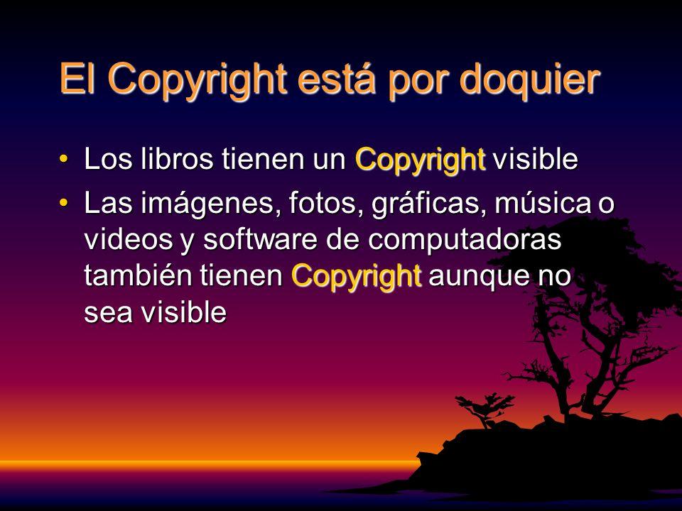 El Copyright está por doquier Los libros tienen un Copyright visibleLos libros tienen un Copyright visible Las imágenes, fotos, gráficas, música o videos y software de computadoras también tienen Copyright aunque no sea visibleLas imágenes, fotos, gráficas, música o videos y software de computadoras también tienen Copyright aunque no sea visible