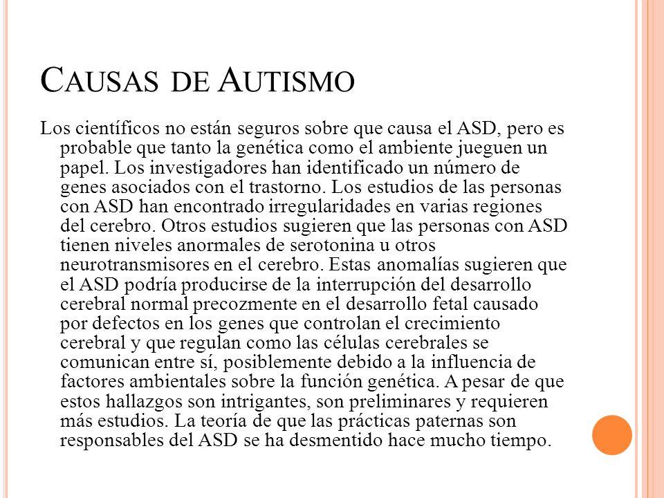 C AUSAS DE A UTISMO Los científicos no están seguros sobre que causa el ASD, pero es probable que tanto la genética como el ambiente jueguen un papel.