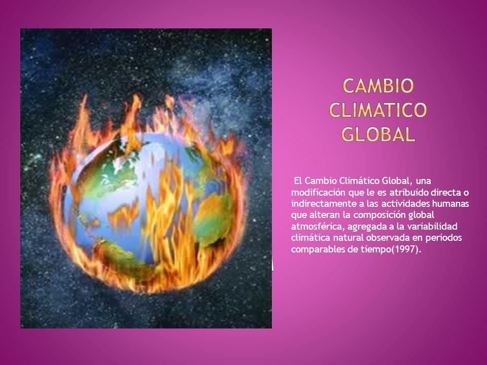 El Cambio Climático Global, una modificación que le es atribuido directa o indirectamente a las actividades humanas que alteran la composición global atmosférica, agregada a la variabilidad climática natural observada en periodos comparables de tiempo(1997).