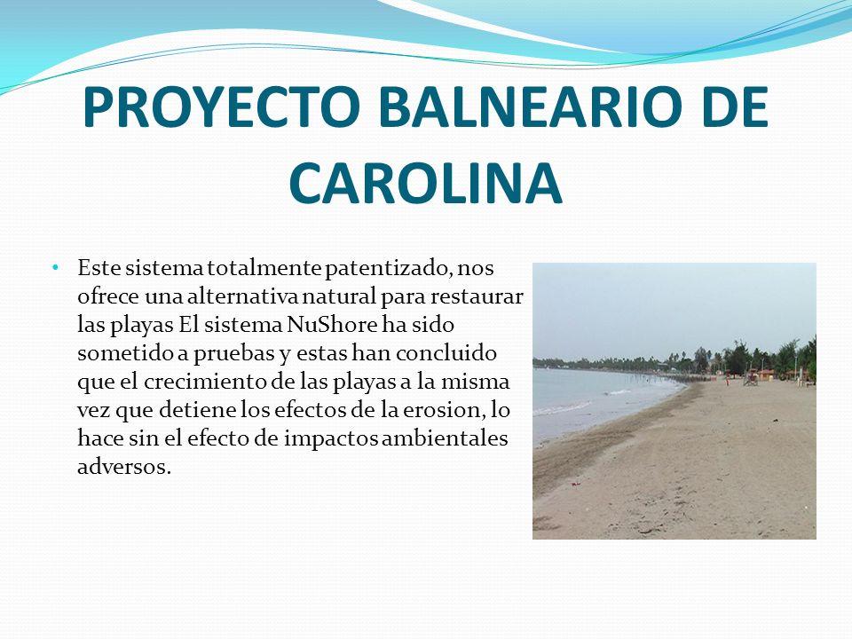 PROYECTO BALNEARIO DE CAROLINA Este sistema totalmente patentizado, nos ofrece una alternativa natural para restaurar las playas El sistema NuShore ha