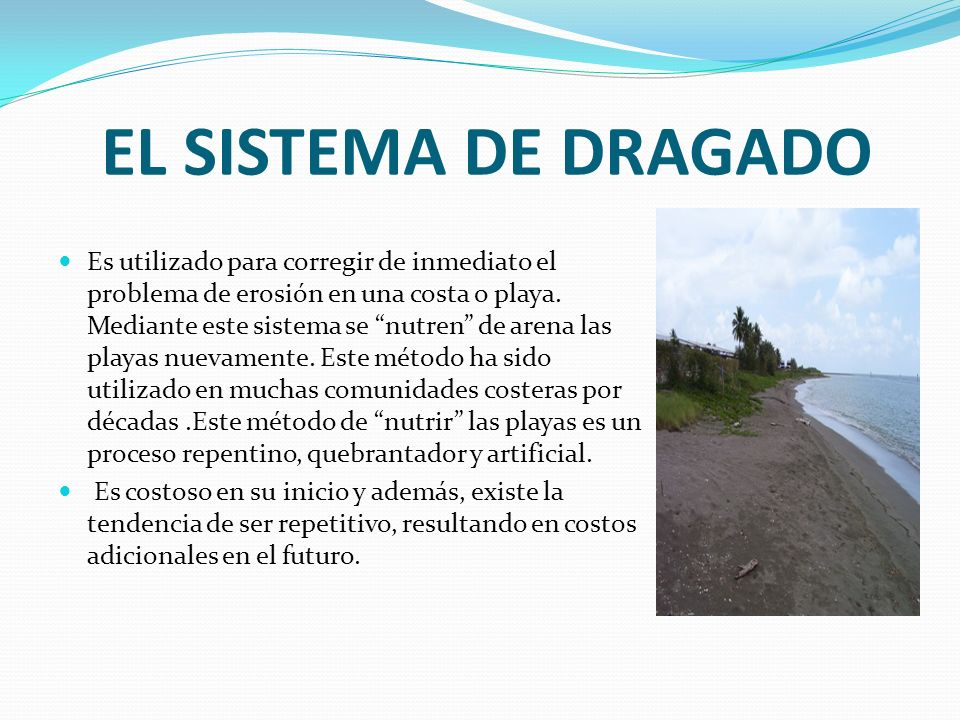 EL SISTEMA DE DRAGADO Es utilizado para corregir de inmediato el problema de erosión en una costa o playa. Mediante este sistema se nutren de arena la