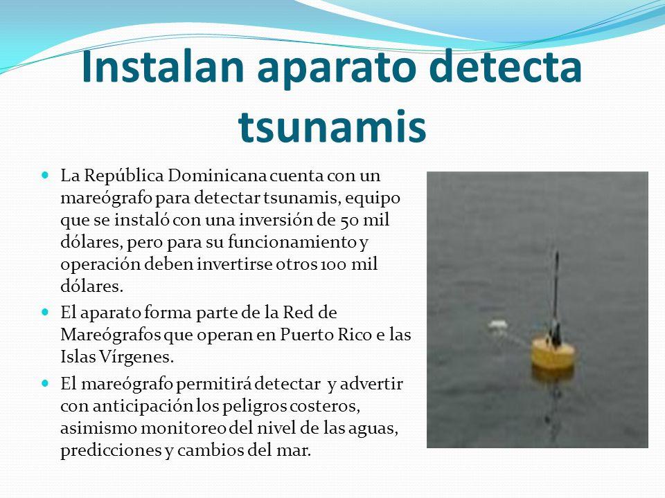 Instalan aparato detecta tsunamis La República Dominicana cuenta con un mareógrafo para detectar tsunamis, equipo que se instaló con una inversión de