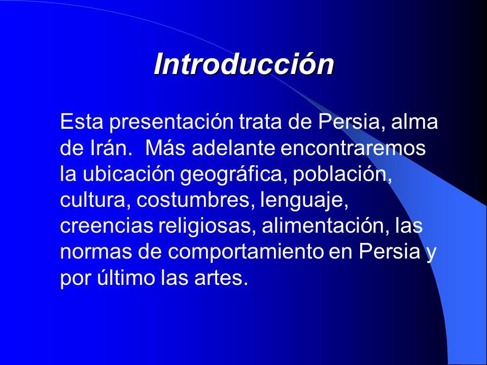 Introducción Esta presentación trata de Persia, alma de Irán. Más adelante encontraremos la ubicación geográfica, población, cultura, costumbres, leng