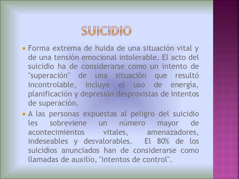 Forma extrema de huida de una situación vital y de una tensión emocional intolerable. El acto del suicidio ha de considerarse como un intento de
