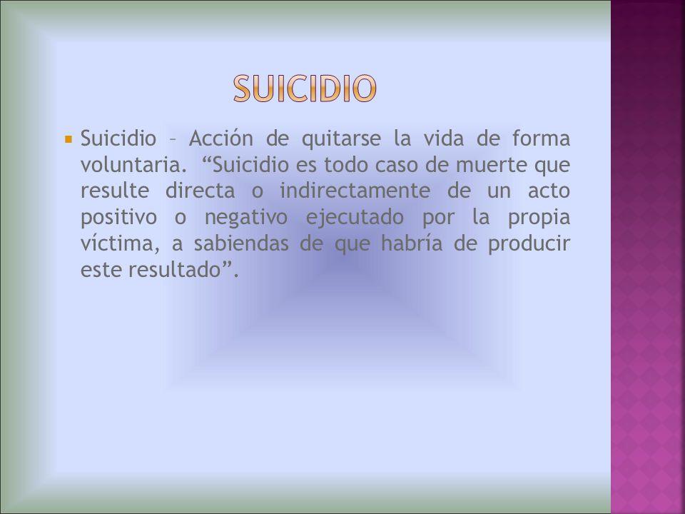 Suicidio – Acción de quitarse la vida de forma voluntaria. Suicidio es todo caso de muerte que resulte directa o indirectamente de un acto positivo o