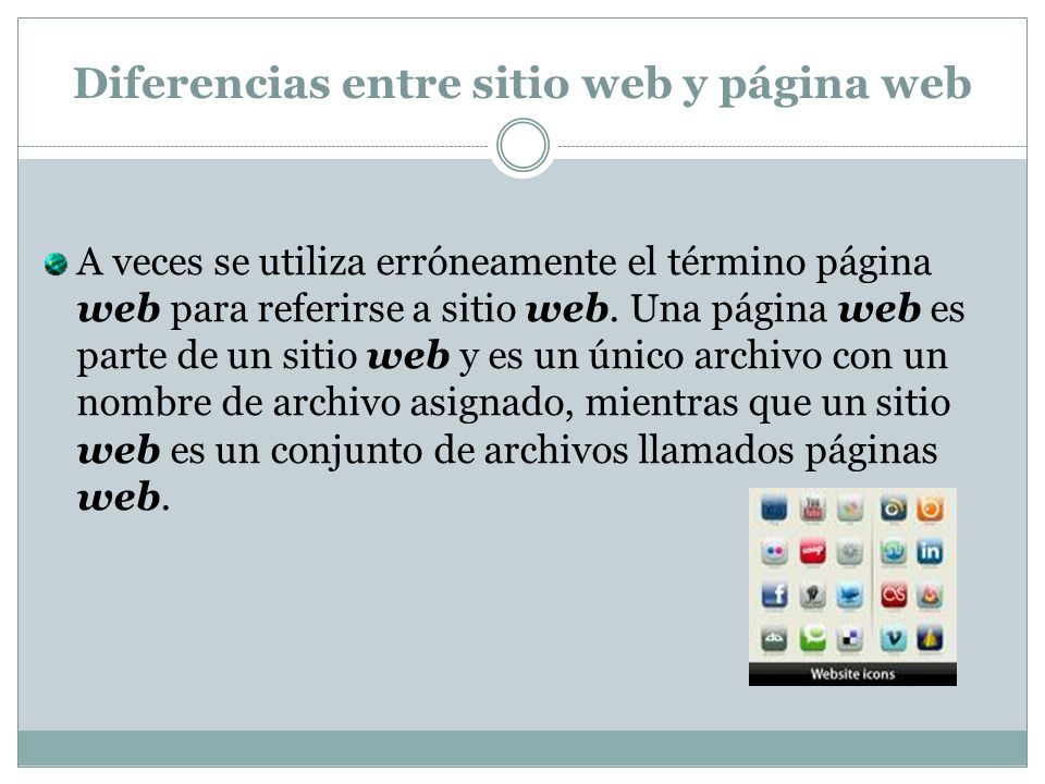 Diferencias entre sitio web y página web A veces se utiliza erróneamente el término página web para referirse a sitio web.