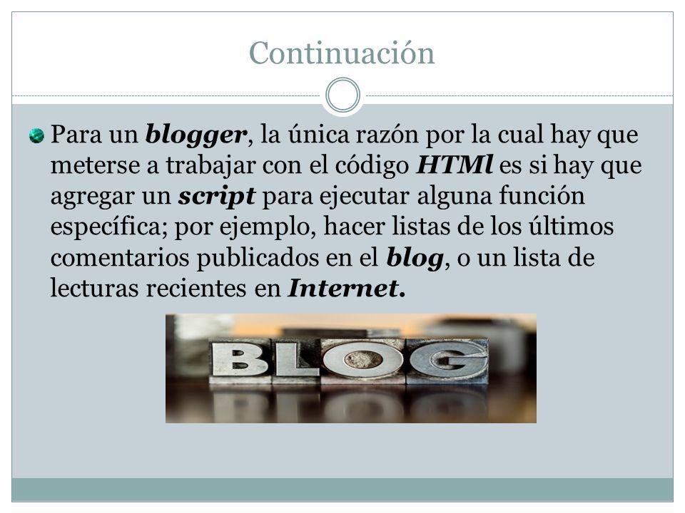 Continuación Para un blogger, la única razón por la cual hay que meterse a trabajar con el código HTMl es si hay que agregar un script para ejecutar a