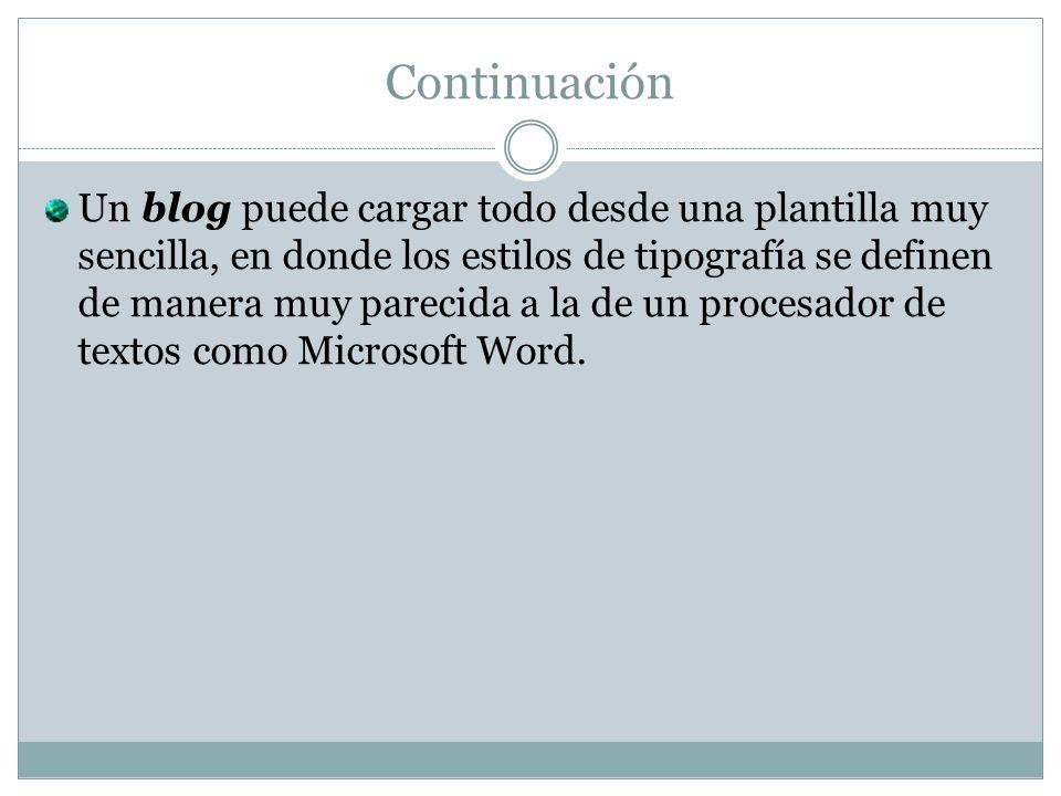 Continuación Un blog puede cargar todo desde una plantilla muy sencilla, en donde los estilos de tipografía se definen de manera muy parecida a la de un procesador de textos como Microsoft Word.