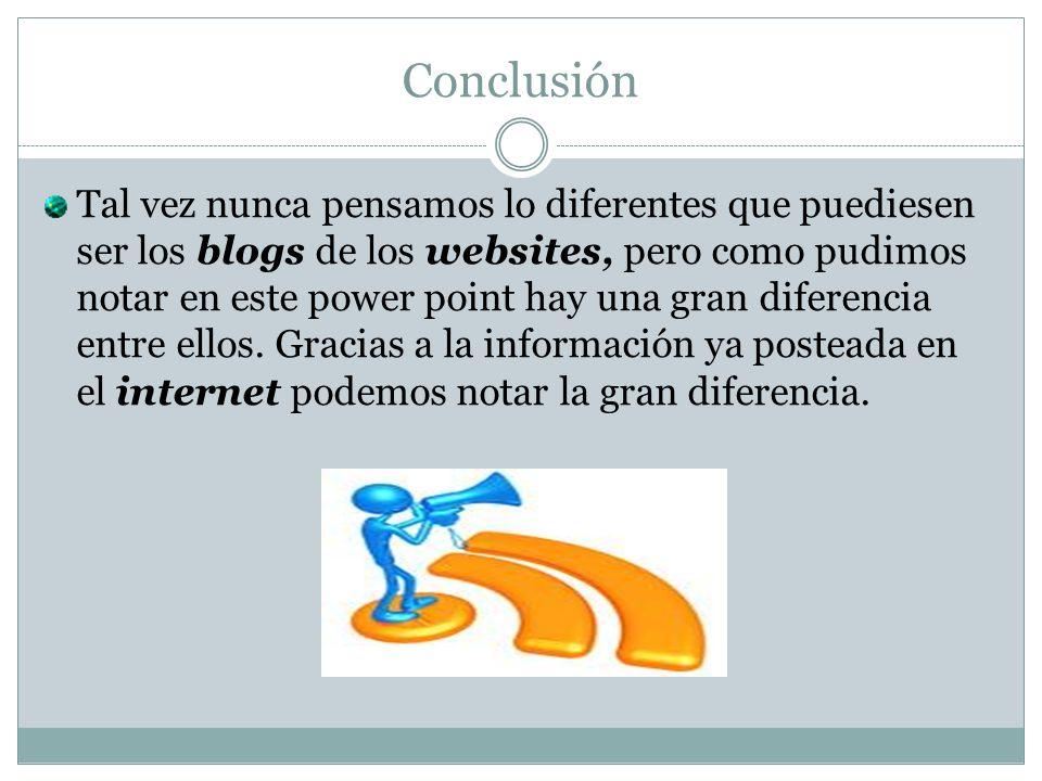 Conclusión Tal vez nunca pensamos lo diferentes que puediesen ser los blogs de los websites, pero como pudimos notar en este power point hay una gran diferencia entre ellos.