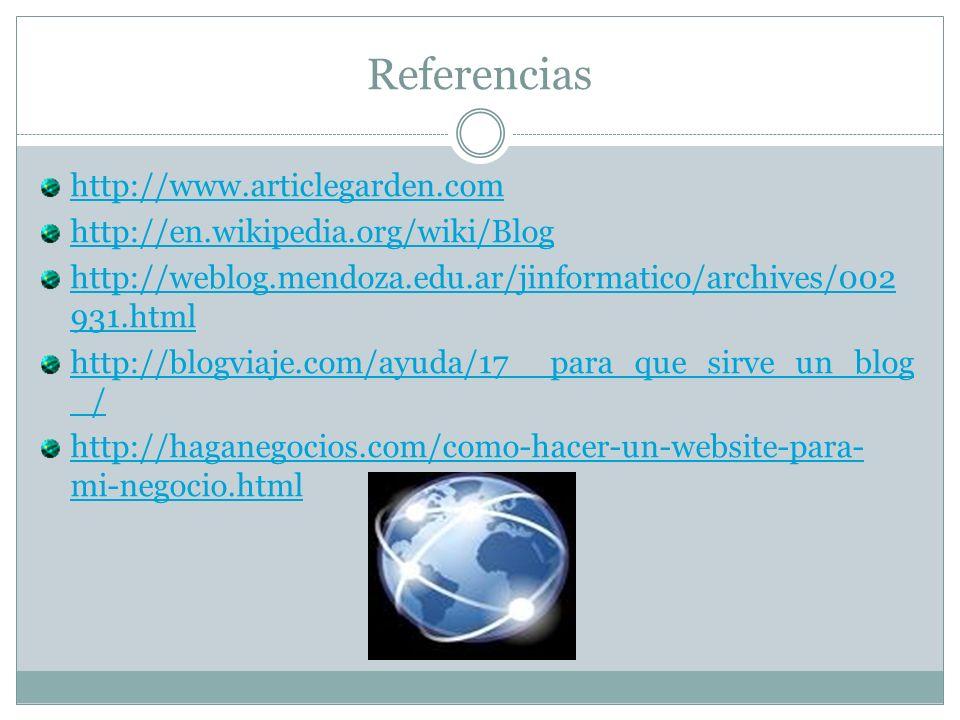 Referencias http://www.articlegarden.com http://en.wikipedia.org/wiki/Blog http://weblog.mendoza.edu.ar/jinformatico/archives/002 931.html http://blogviaje.com/ayuda/17__para_que_sirve_un_blog _/ http://haganegocios.com/como-hacer-un-website-para- mi-negocio.html
