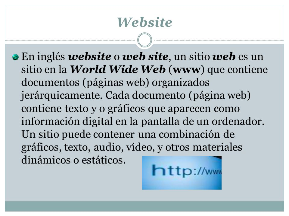 Website En inglés website o web site, un sitio web es un sitio en la World Wide Web (www) que contiene documentos (páginas web) organizados jerárquicamente.