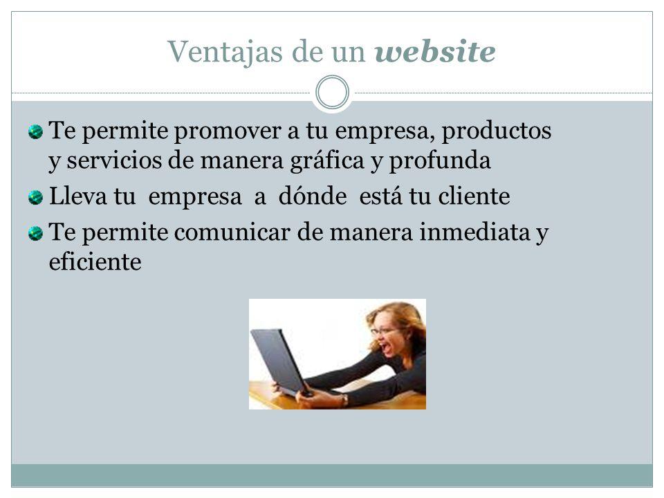 Ventajas de un website Te permite promover a tu empresa, productos y servicios de manera gráfica y profunda Lleva tu empresa a dónde está tu cliente Te permite comunicar de manera inmediata y eficiente