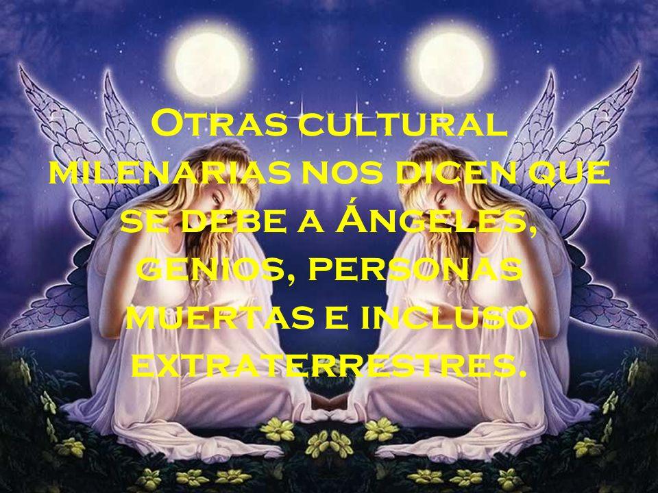 Otras cultural milenarias nos dicen que se debe a Ángeles, genios, personas muertas e incluso extraterrestres.