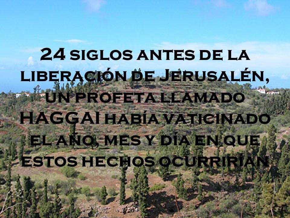 24 siglos antes de la liberación de Jerusalén, un profeta llamado HAGGAI había vaticinado el año, mes y día en que estos hechos ocurrirían
