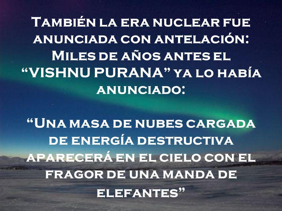 También la era nuclear fue anunciada con antelación: Miles de años antes el VISHNU PURANA ya lo había anunciado: Una masa de nubes cargada de energía