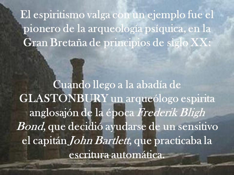 El espiritismo valga con un ejemplo fue el pionero de la arqueología psíquica, en la Gran Bretaña de principios de siglo XX: Cuando llego a la abadía