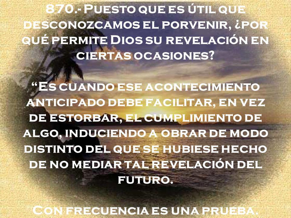 870.- Puesto que es útil que desconozcamos el porvenir, ¿por qué permite Dios su revelación en ciertas ocasiones? Es cuando ese acontecimiento anticip