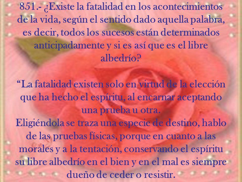 851.- ¿Existe la fatalidad en los acontecimientos de la vida, según el sentido dado aquella palabra, es decir, todos los sucesos están determinados an