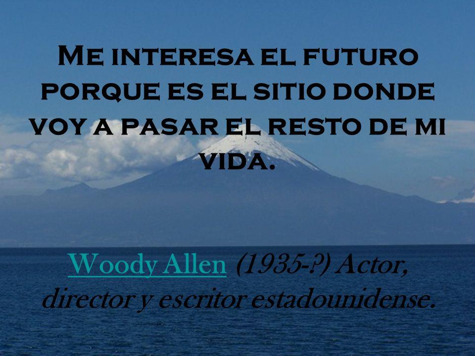 Me interesa el futuro porque es el sitio donde voy a pasar el resto de mi vida. Woody Allen (1935-?) Actor, director y escritor estadounidense. Woody