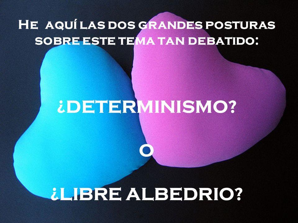He aquí las dos grandes posturas sobre este tema tan debatido: ¿DETERMINISMO? O ¿LIBRE ALBEDRIO?