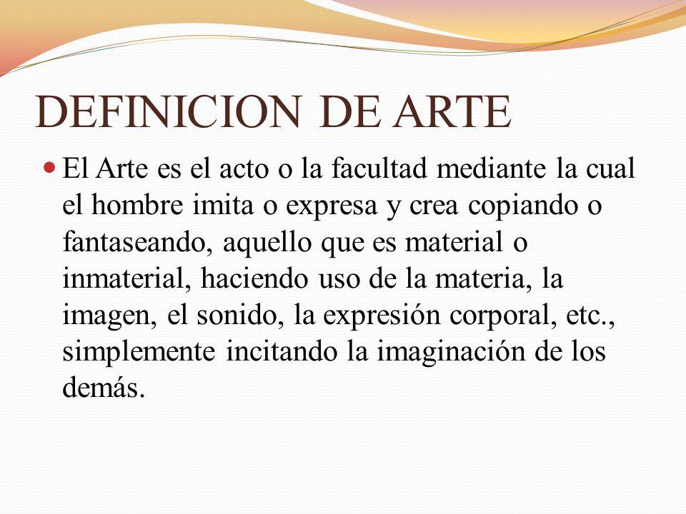 DEFINICION DE ARTE El Arte es el acto o la facultad mediante la cual el hombre imita o expresa y crea copiando o fantaseando, aquello que es material o inmaterial, haciendo uso de la materia, la imagen, el sonido, la expresión corporal, etc., simplemente incitando la imaginación de los demás.