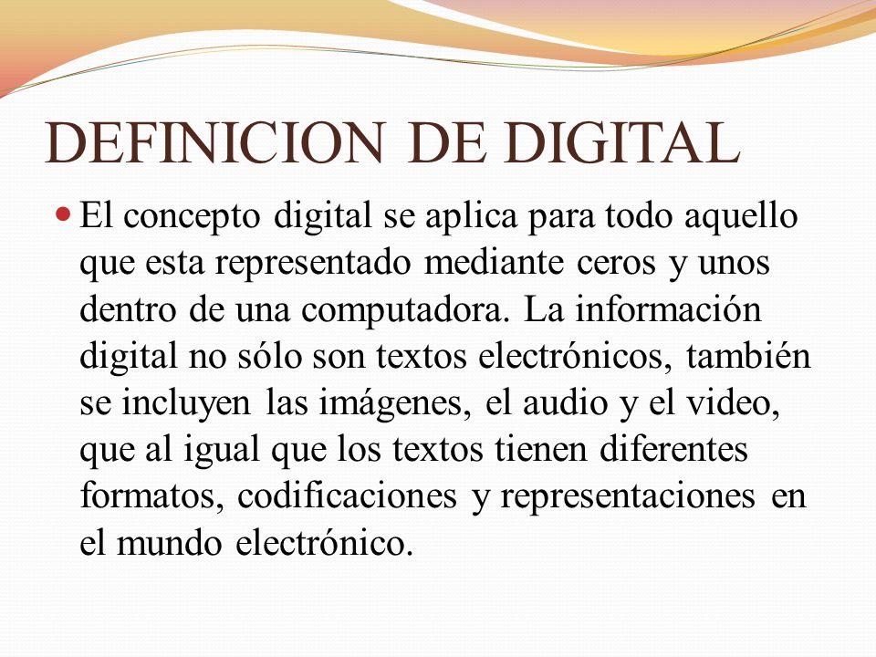 DEFINICION DE DIGITAL El concepto digital se aplica para todo aquello que esta representado mediante ceros y unos dentro de una computadora. La inform